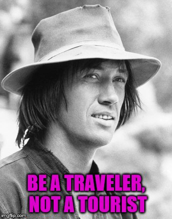 BE A TRAVELER, NOT A TOURIST | image tagged in kung fu | made w/ Imgflip meme maker