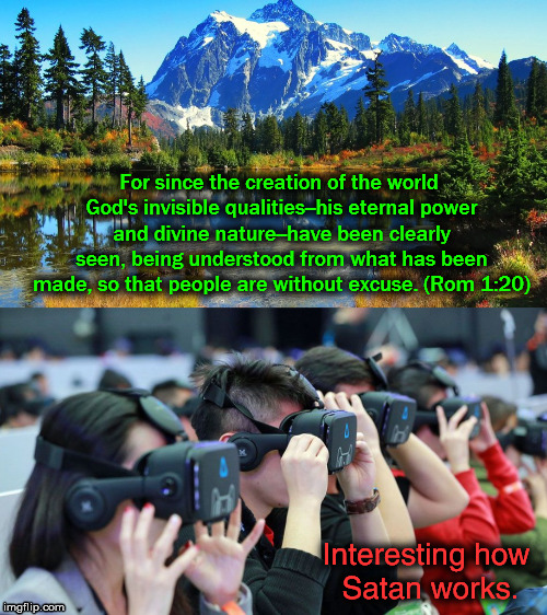 Blind Them All |  For since the creation of the world God's invisible qualities--his eternal power and divine nature--have been clearly seen, being understood from what has been made, so that people are without excuse. (Rom 1:20); Interesting how Satan works. | image tagged in god,satan,virtual reality | made w/ Imgflip meme maker