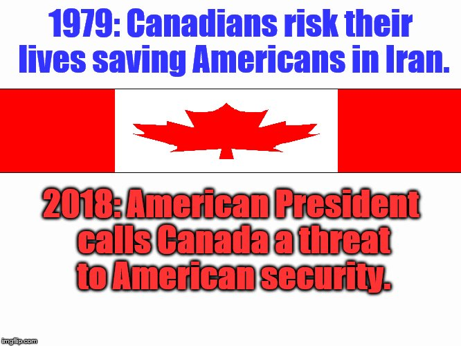 Just great. | 1979: Canadians risk their lives saving Americans in Iran. 2018: American President calls Canada a threat to American security. | image tagged in canada,trump,hypocrisy | made w/ Imgflip meme maker