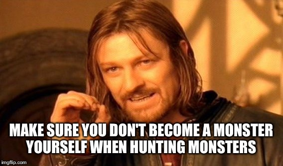 One Does Not Simply Meme | MAKE SURE YOU DON'T BECOME A MONSTER YOURSELF WHEN HUNTING MONSTERS | image tagged in memes,one does not simply | made w/ Imgflip meme maker