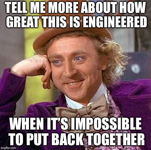 Creepy Condescending Wonka Meme | TELL ME MORE ABOUT HOW GREAT THIS IS ENGINEERED WHEN IT'S IMPOSSIBLE TO PUT BACK TOGETHER | image tagged in memes,creepy condescending wonka | made w/ Imgflip meme maker