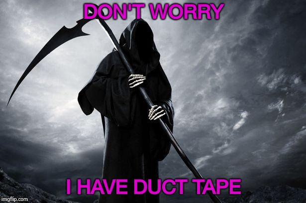 Grim Reaper | DON'T WORRY I HAVE DUCT TAPE | image tagged in grim reaper | made w/ Imgflip meme maker