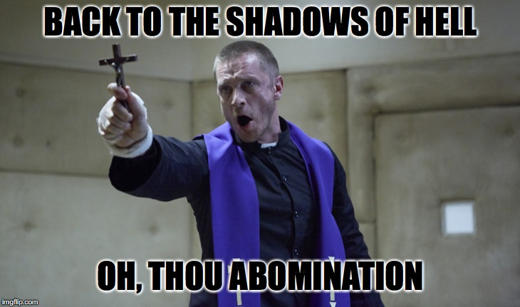 BACK TO THE SHADOWS OF HELL OH, THOU ABOMINATION | made w/ Imgflip meme maker