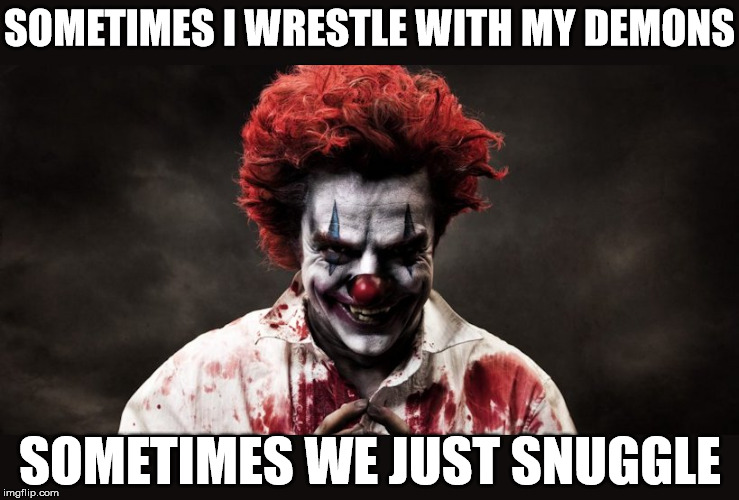 We all have a little of this from time to time | SOMETIMES I WRESTLE WITH MY DEMONS SOMETIMES WE JUST SNUGGLE | image tagged in memes,scary clown,observation,struggle | made w/ Imgflip meme maker