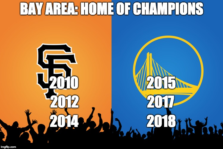 BAY AREA: HOME OF CHAMPIONS 2010                          2015 2012                          2017 2014                          2018 | image tagged in golden state warriors,san francisco giants,winning | made w/ Imgflip meme maker