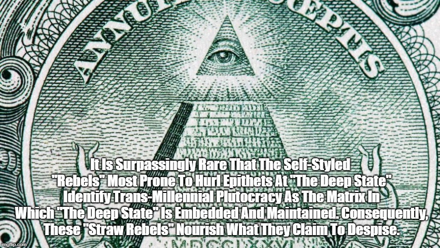 """It Is Surpassingly Rare That The Self-Styled """"Rebels"""" Most Prone To Hurl Epithets At """"The Deep State"""" Identify Trans-Millennial Plutocracy A 