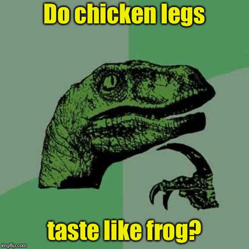 Frog Week | Do chicken legs taste like frog? | image tagged in memes,philosoraptor,frog week | made w/ Imgflip meme maker