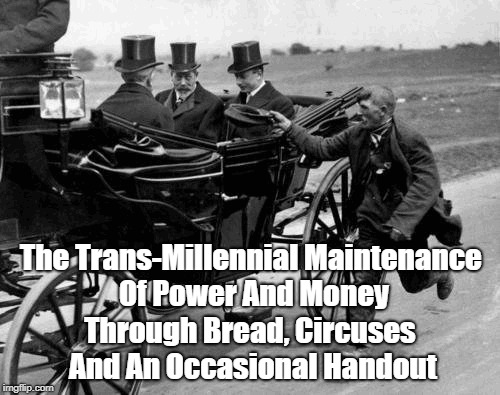The Trans-Millennial Maintenance Of Power And Money Through Bread, Circuses And An Occasional Handout | made w/ Imgflip meme maker