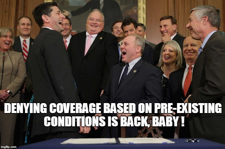 DENYING COVERAGE BASED ON PRE-EXISTING CONDITIONS IS BACK, BABY ! | image tagged in insurance,republicans | made w/ Imgflip meme maker
