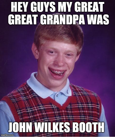 Bad Luck Brian Meme | HEY GUYS MY GREAT GREAT GRANDPA WAS JOHN WILKES BOOTH | image tagged in memes,bad luck brian | made w/ Imgflip meme maker