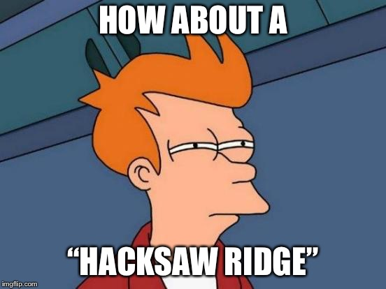 "Futurama Fry Meme | HOW ABOUT A ""HACKSAW RIDGE"" 