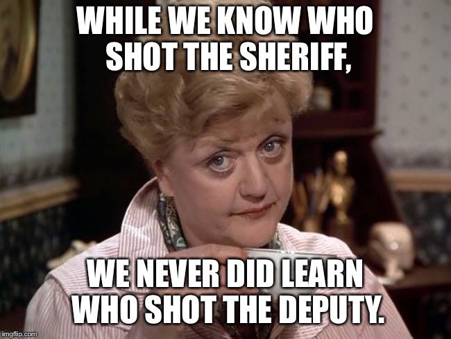 Marley, She Wrote | WHILE WE KNOW WHO SHOT THE SHERIFF, WE NEVER DID LEARN WHO SHOT THE DEPUTY. | image tagged in bob marley,murder she wrote,song lyrics | made w/ Imgflip meme maker