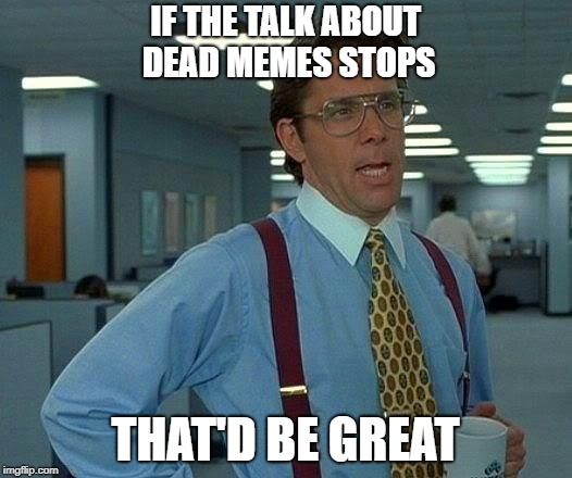 That Would Be Great Meme | IF THE TALK ABOUT DEAD MEMES STOPS THAT'D BE GREAT | image tagged in memes,that would be great | made w/ Imgflip meme maker