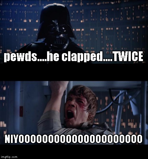 Star Wars No Meme | pewds....he clapped....TWICE NIYOOOOOOOOOOOOOOOOOOOOO | image tagged in memes,star wars no | made w/ Imgflip meme maker