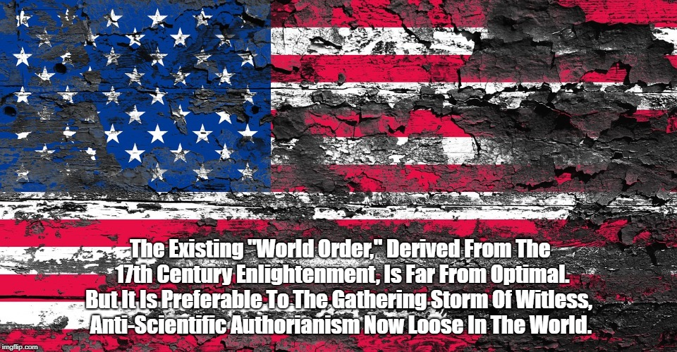 "The Existing ""World Order,"" Derived From The 17th Century Enlightenment, Is Far From Optimal. But It Is Preferable To The Gathering Storm Of 