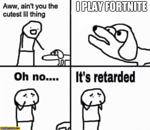 Oh no it's retarded! | I PLAY FORTNITE | image tagged in oh no it's retarded | made w/ Imgflip meme maker