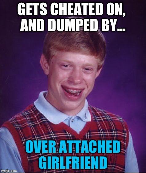 is that even possible? | GETS CHEATED ON, AND DUMPED BY... OVER ATTACHED GIRLFRIEND | image tagged in memes,bad luck brian | made w/ Imgflip meme maker