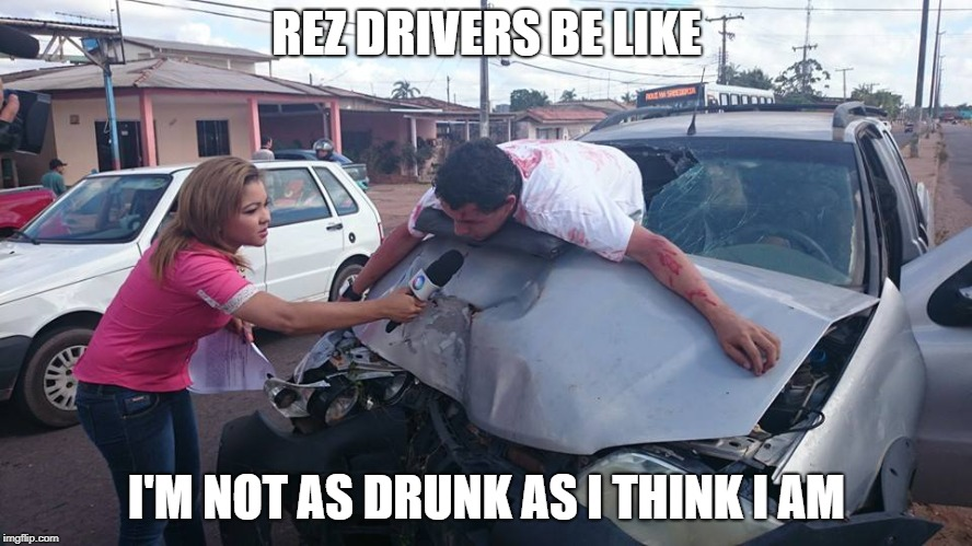 Car Accident Reporter | REZ DRIVERS BE LIKE I'M NOT AS DRUNK AS I THINK I AM | image tagged in car accident reporter | made w/ Imgflip meme maker