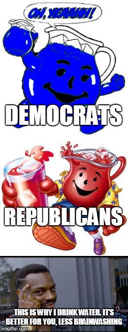 DEMOCRATS THIS IS WHY I DRINK WATER. IT'S BETTER FOR YOU, LESS BRAINWASHING REPUBLICANS | image tagged in political brainwashing,kool aid,democrats,republicans | made w/ Imgflip meme maker