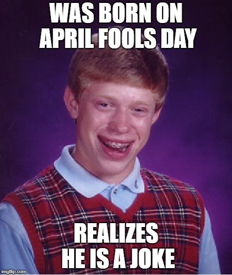 Bad Luck Brian Meme | WAS BORN ON APRIL FOOLS DAY REALIZES HE IS A JOKE | image tagged in memes,bad luck brian | made w/ Imgflip meme maker