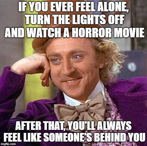 Creepy Condescending Wonka Meme | IF YOU EVER FEEL ALONE, TURN THE LIGHTS OFF AND WATCH A HORROR MOVIE AFTER THAT, YOU'LL ALWAYS FEEL LIKE SOMEONE'S BEHIND YOU | image tagged in memes,creepy condescending wonka | made w/ Imgflip meme maker