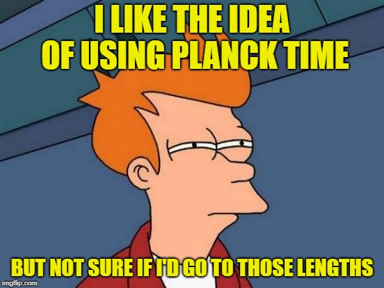 Futurama Fry Meme | I LIKE THE IDEA OF USING PLANCK TIME BUT NOT SURE IF I'D GO TO THOSE LENGTHS | image tagged in memes,futurama fry | made w/ Imgflip meme maker
