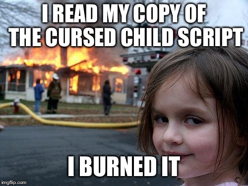 Still waiting for JKR to fix this travesty... | I READ MY COPY OF THE CURSED CHILD SCRIPT I BURNED IT | image tagged in memes,disaster girl | made w/ Imgflip meme maker