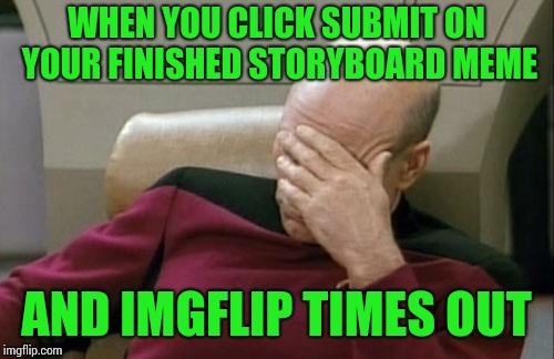 Don't even bother backing out. It doesn't work.:( | WHEN YOU CLICK SUBMIT ON YOUR FINISHED STORYBOARD MEME AND IMGFLIP TIMES OUT | image tagged in memes,captain picard facepalm | made w/ Imgflip meme maker