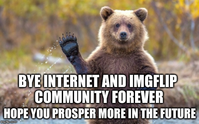 BYE INTERNET AND IMGFLIP COMMUNITY FOREVER HOPE YOU PROSPER MORE IN THE FUTURE | image tagged in bye bye bear | made w/ Imgflip meme maker