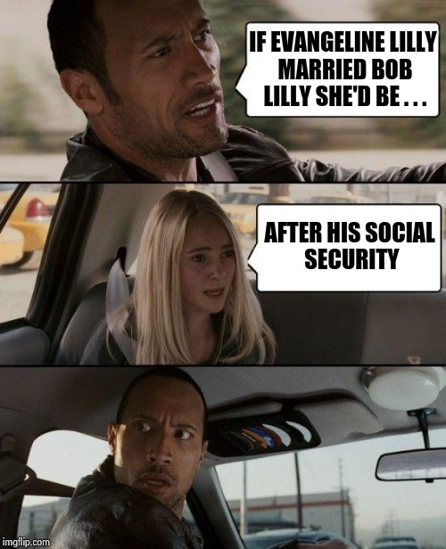 When your driver insists on telling dumb jokes | IF EVANGELINE LILLY MARRIED BOB LILLY SHE'D BE . . . AFTER HIS SOCIAL SECURITY | image tagged in memes,the rock driving,bad joke,lilly von schtupp,crazy,taxi driver | made w/ Imgflip meme maker