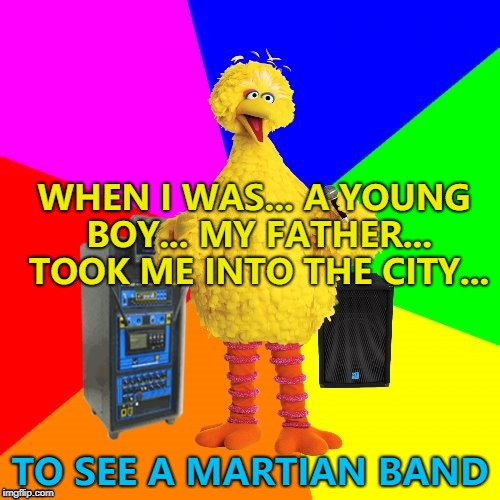 Martian band? Aliens... :) | WHEN I WAS... A YOUNG BOY... MY FATHER... TOOK ME INTO THE CITY... TO SEE A MARTIAN BAND | image tagged in wrong lyrics karaoke big bird,memes,my chemical romance | made w/ Imgflip meme maker