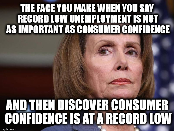 Liberals Have No Message | THE FACE YOU MAKE WHEN YOU SAY RECORD LOW UNEMPLOYMENT IS NOT AS IMPORTANT AS CONSUMER CONFIDENCE AND THEN DISCOVER CONSUMER CONFIDENCE IS A | image tagged in nancy pelosi wtf,nancy pelosi is crazy,liberal logic,stupid liberals,cognitive dissonance | made w/ Imgflip meme maker