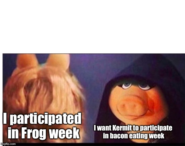 The amphibian week morphs | I participated in Frog week I want Kermit to participate in bacon eating week | image tagged in dark miss piggy,frog week,bacon eating week,kermit,miss piggy,funny memes | made w/ Imgflip meme maker