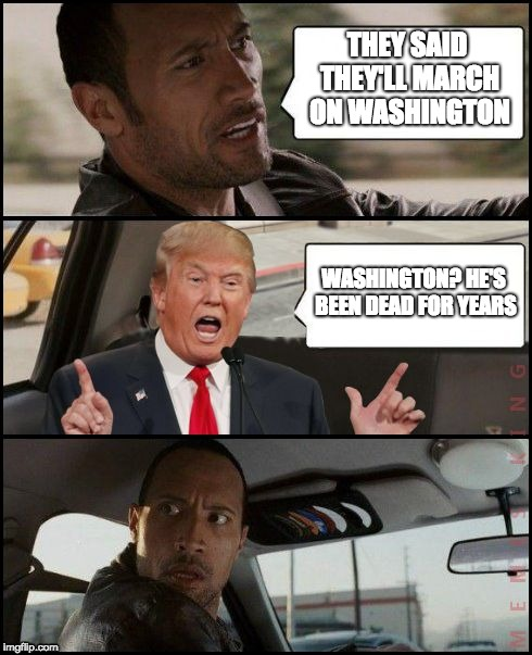 The Rock Driving Trump | THEY SAID THEY'LL MARCH ON WASHINGTON WASHINGTON? HE'S BEEN DEAD FOR YEARS | image tagged in the rock driving trump | made w/ Imgflip meme maker