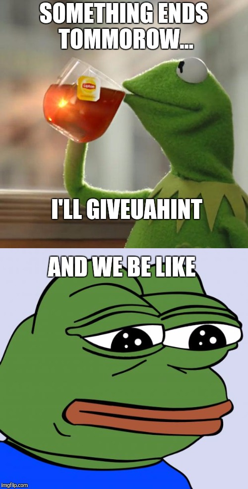 Sorry JBMemeGeek. | SOMETHING ENDS TOMMOROW... I'LL GIVEUAHINT AND WE BE LIKE | image tagged in frog week,kermit the frog,pepe the frog,frog,giveuahint,jbmemegeek | made w/ Imgflip meme maker