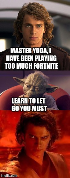 Fortnite = worse than deathsticks(Star wars episode 2 reference) | MASTER YODA, I HAVE BEEN PLAYING TOO MUCH FORTNITE LEARN TO LET GO YOU MUST | image tagged in darth vader,i hate you,you were the chosen one star wars,star wars yoda,funny,memes | made w/ Imgflip meme maker