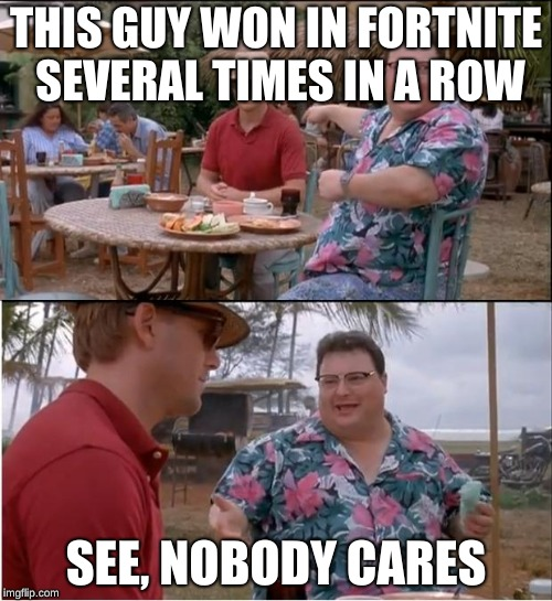 See Nobody Cares Meme | THIS GUY WON IN FORTNITE SEVERAL TIMES IN A ROW SEE, NOBODY CARES | image tagged in memes,see nobody cares,fortnite,nobody cares | made w/ Imgflip meme maker