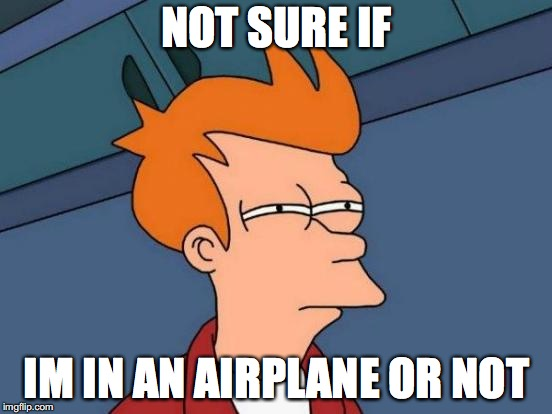 Futurama Fry Meme | NOT SURE IF IM IN AN AIRPLANE OR NOT | image tagged in memes,futurama fry | made w/ Imgflip meme maker