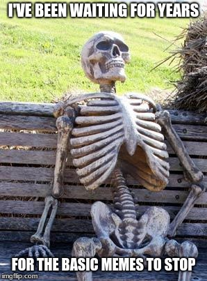Waiting Skeleton Meme | I'VE BEEN WAITING FOR YEARS FOR THE BASIC MEMES TO STOP | image tagged in memes,waiting skeleton | made w/ Imgflip meme maker