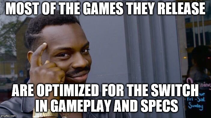 Roll Safe Think About It Meme | MOST OF THE GAMES THEY RELEASE ARE OPTIMIZED FOR THE SWITCH IN GAMEPLAY AND SPECS | image tagged in memes,roll safe think about it | made w/ Imgflip meme maker