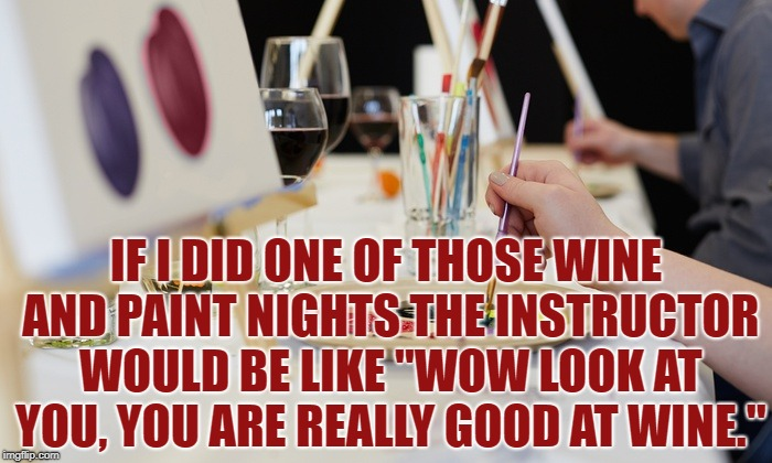 "IF I DID ONE OF THOSE WINE AND PAINT NIGHTS THE INSTRUCTOR WOULD BE LIKE ""WOW LOOK AT YOU, YOU ARE REALLY GOOD AT WINE."" 