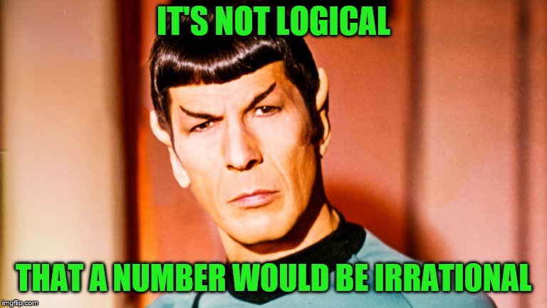 IT'S NOT LOGICAL THAT A NUMBER WOULD BE IRRATIONAL | made w/ Imgflip meme maker