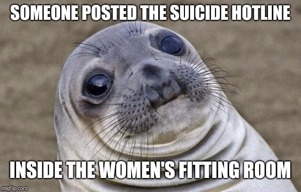 When tryng on clothes is depressing | SOMEONE POSTED THE SUICIDE HOTLINE INSIDE THE WOMEN'S FITTING ROOM | image tagged in memes,awkward moment sealion,dieting | made w/ Imgflip meme maker
