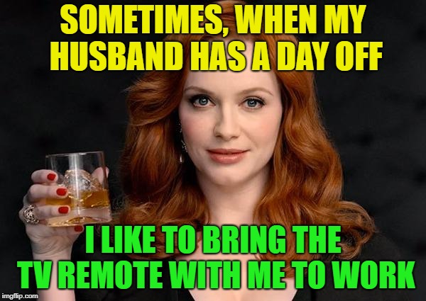 Oh the humor....... | SOMETIMES, WHEN MY HUSBAND HAS A DAY OFF I LIKE TO BRING THE TV REMOTE WITH ME TO WORK | image tagged in woman up,little boy,memes,funny,tv,remote control | made w/ Imgflip meme maker