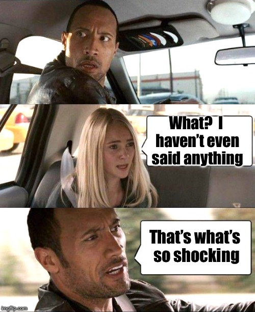 The Rock driving in reverse | What?  I haven't even said anything That's what's so shocking | image tagged in memes,the rock driving,reverse | made w/ Imgflip meme maker
