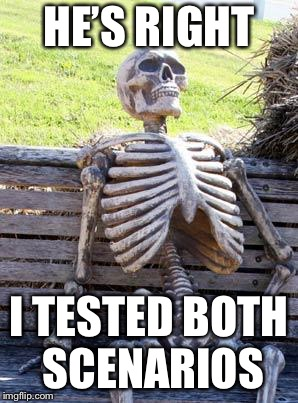 Waiting Skeleton Meme | HE'S RIGHT I TESTED BOTH SCENARIOS | image tagged in memes,waiting skeleton | made w/ Imgflip meme maker