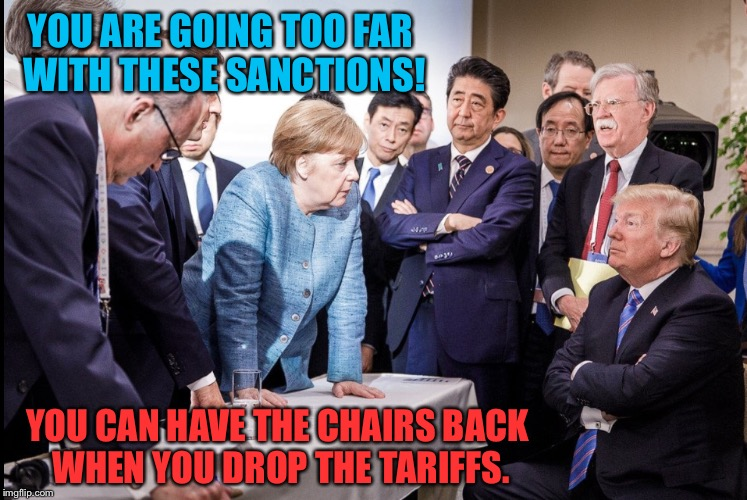 What really happened at G-7 | YOU ARE GOING TOO FAR WITH THESE SANCTIONS! YOU CAN HAVE THE CHAIRS BACK WHEN YOU DROP THE TARIFFS. | image tagged in trump,donald trump,foreign policy,funny memes,memes | made w/ Imgflip meme maker