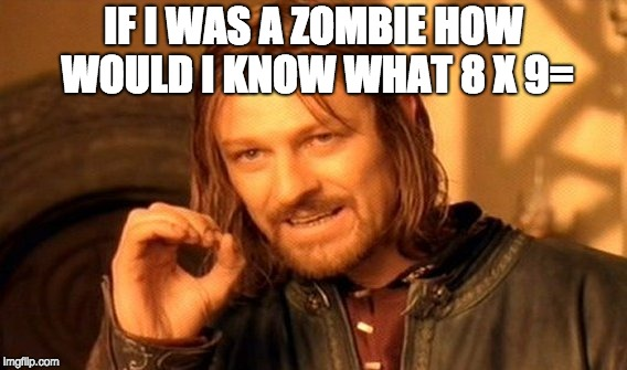 One Does Not Simply Meme | IF I WAS A ZOMBIE HOW WOULD I KNOW WHAT 8 X 9= | image tagged in memes,one does not simply | made w/ Imgflip meme maker