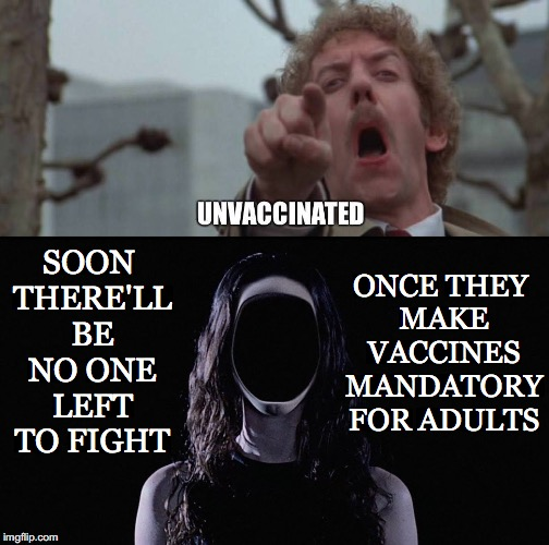 Freedom to Think... Gone... | ONCE THEY MAKE VACCINES MANDATORY FOR ADULTS SOON THERE'LL BE NO ONE LEFT TO FIGHT | image tagged in vaccines,mandatory,adults,fight,no one left,invasion of the body snatchers | made w/ Imgflip meme maker