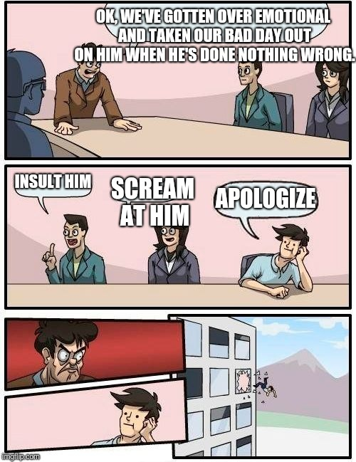 Inside a woman's brain | OK, WE'VE GOTTEN OVER EMOTIONAL AND TAKEN OUR BAD DAY OUT ON HIM WHEN HE'S DONE NOTHING WRONG. INSULT HIM SCREAM AT HIM APOLOGIZE | image tagged in memes,boardroom meeting suggestion,women | made w/ Imgflip meme maker